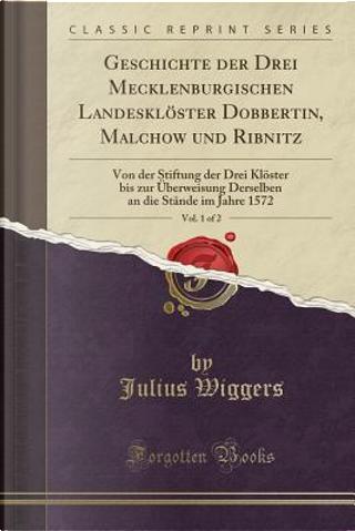 Geschichte der Drei Mecklenburgischen Landesklöster Dobbertin, Malchow und Ribnitz, Vol. 1 of 2 by Julius Wiggers