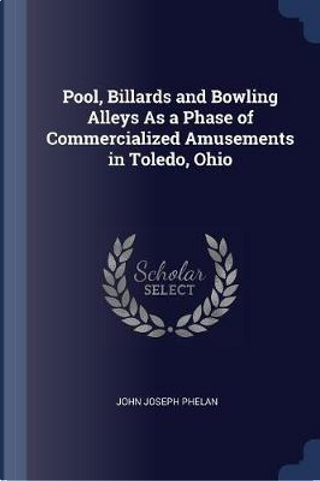Pool, Billards and Bowling Alleys as a Phase of Commercialized Amusements in Toledo, Ohio by John Joseph Phelan