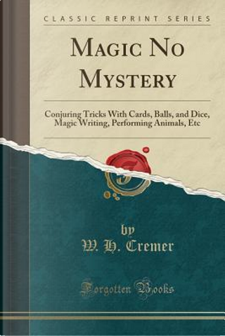 Magic No Mystery by W. H. Cremer