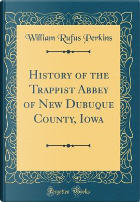 History of the Trappist Abbey of New Dubuque County, Iowa (Classic Reprint) by William Rufus Perkins