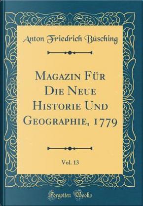 Magazin Für Die Neue Historie Und Geographie, 1779, Vol. 13 (Classic Reprint) by Anton Friedrich Büsching
