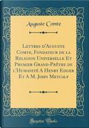 Lettres d'Auguste Comte, Fondateur de la Religion Universelle Et Premier Grand-Prêtre de l'Humanité A Henry Edger Et A M. John Metcalf (Classic Reprint) by auguste comte