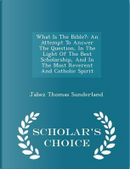 What Is the Bible? by Jabez Thomas Sunderland