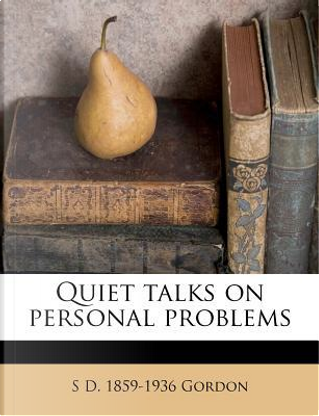Quiet Talks on Personal Problems by S D 1859-1936 Gordon