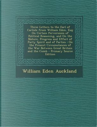 Three Letters to the Earl of Carlisle from William Eden, Esq by William Eden Auckland