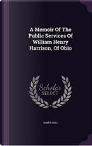 A Memoir of the Public Services of William Henry Harrison, of Ohio by PROFESSOR JAMES HALL