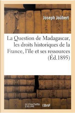 La Question de Madagascar, les Droits Historiques de la France, l'Ile et Ses Ressources by Joubert-J