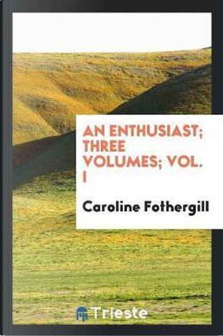 An enthusiast; Three volumes; Vol. I by Caroline Fothergill