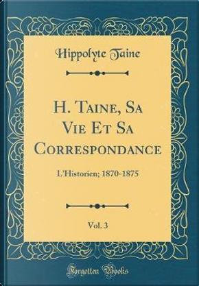 H. Taine, Sa Vie Et Sa Correspondance, Vol. 3 by Hippolyte Taine