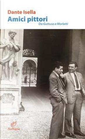 Amici pittori. Da Guttuso a Morlotti by Dante Isella