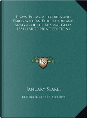 Essays, Poems, Allegories and Fables with an Elucidation and Analysis of the Bhagvat Geeta 1851 (LARGE PRINT EDITION) by January Searle