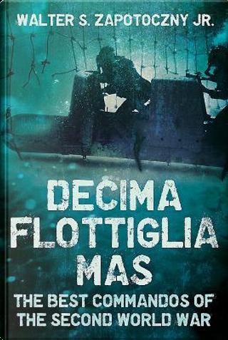 Decima Flottiglia Mas by Walter S., Jr. Zapotoczny