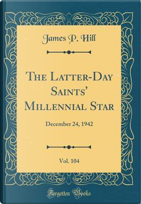 The Latter-Day Saints' Millennial Star, Vol. 104 by James P. Hill
