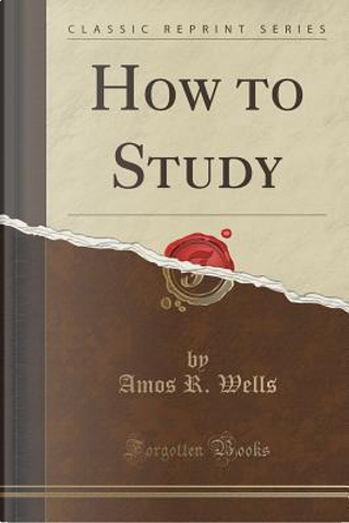 How to Study (Classic Reprint) by Amos R. Wells