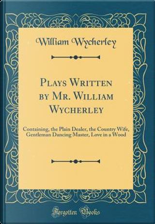 Plays Written by Mr. William Wycherley by William Wycherley