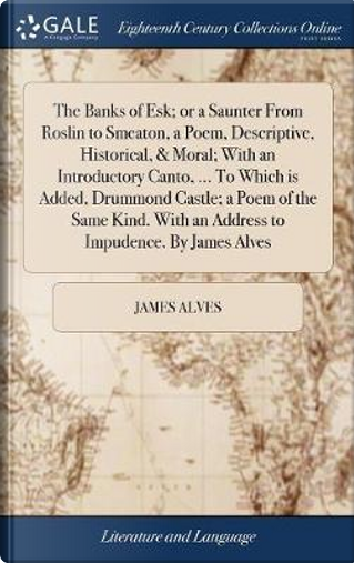 The Banks of Esk; Or a Saunter from Roslin to Smeaton, a Poem, Descriptive, Historical, & Moral; With an Introductory Canto, ... to Which Is Added, ... with an Address to Impudence. by James Alves by James Alves