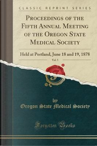 Proceedings of the Fifth Annual Meeting of the Oregon State Medical Society, Vol. 5 by Oregon State Medical Society