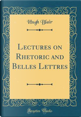 Lectures on Rhetoric and Belles Lettres (Classic Reprint) by Hugh Blair