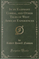 In an Elephant Corral, and Other Tales of West African Experiences (Classic Reprint) by Robert Hamill Nassau