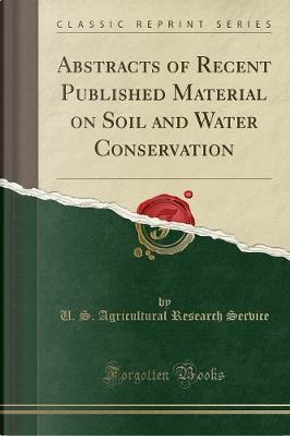 Abstracts of Recent Published Material on Soil and Water Conservation (Classic Reprint) by U. S. Agricultural Research Service