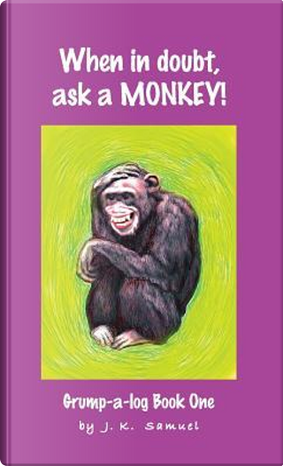 When in doubt, ask a MONKEY! [Grump-a-log Book 1] by J. K. Samuel