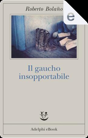 Il gaucho insopportabile by Roberto Bolano
