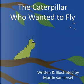 The Caterpillar Who Wanted to Fly by Martin van Iersel
