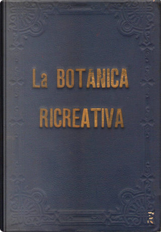 La botanica ricreativa o Le meraviglie della vegetazione esposte alla gioventù con 291 illustrazioni by Giuseppe Roda
