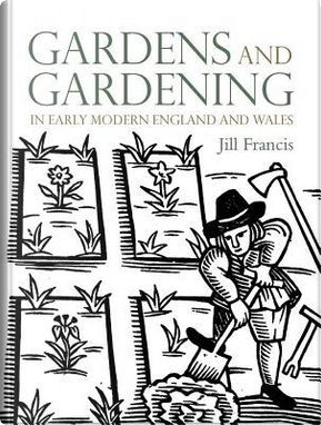 Gardens and Gardening in Early Modern England and Wales 1560-1660 by Jill Francis
