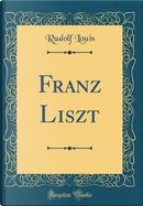 Franz Liszt (Classic Reprint) by Rudolf Louis
