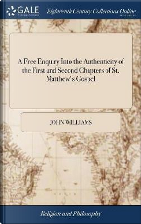 A Free Enquiry Into the Authenticity of the First and Second Chapters of St. Matthew's Gospel by John Williams