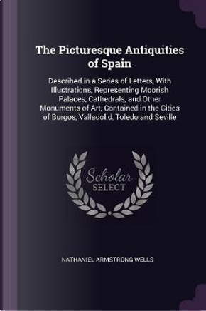 The Picturesque Antiquities of Spain by Nathaniel Armstrong Wells