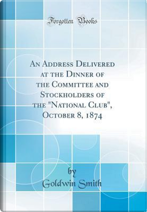 """An Address Delivered at the Dinner of the Committee and Stockholders of the """"National Club"""", October 8, 1874 (Classic Reprint) by Goldwin Smith"""