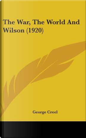 The War, the World and Wilson (1920) by George Creel