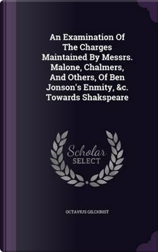 An Examination of the Charges Maintained by Messrs. Malone, Chalmers, and Others, of Ben Jonson's Enmity, C. Towards Shakspeare by Octavius Gilchrist