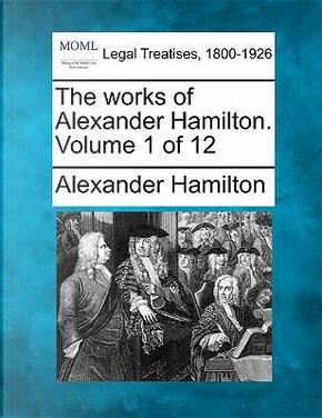 The Works of Alexander Hamilton. Volume 1 of 12 by Alexander Hamilton