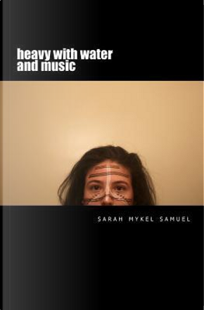Heavy with Water and Music by Sarah Mykel Samuel
