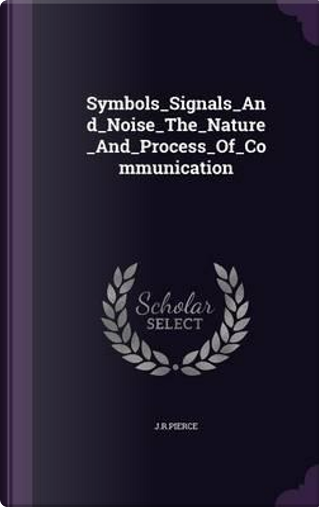 Symbols_signals_and_noise_the_nature_and_process_of_communic by Jrpierce Jrpierce