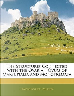 The Structures Connected with the Ovarian Ovum of Marsupialia and Monotremata by Edward Bagnall Poulton