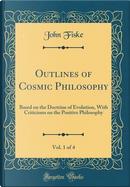 Outlines of Cosmic Philosophy, Vol. 1 of 4 by John Fiske