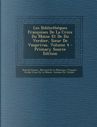Les Bibliotheques Francoises de La Croix Du Maine Et de Du Verdier, Sieur de Vauprivas, Volume 4 by Konrad Gesner