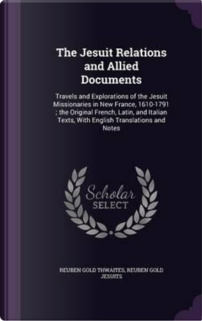 The Jesuit Relations and Allied Documents by Reuben Gold Thwaites