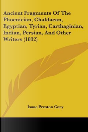 Ancient Fragments of the Phoenician, Chaldaean, Egyptian, Tyrian, Carthaginian, Indian, Persian, and Other Writers by Isaac Preston Cory