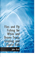 Flies and Fly Fishing for White and Brown Trout, Grayling and Coarse Fish by John Dick