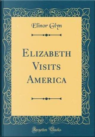 Elizabeth Visits America (Classic Reprint) by Elinor Glyn