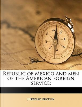 Republic of Mexico and Men of the American Foreign Service; by J. Edward Buckley