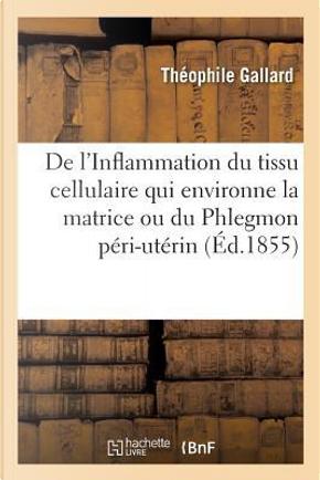 de l'Inflammation Du Tissu Cellulaire Qui Environne La Matrice Ou Du Phlegmon P ri-Ut rin by Gallard-T