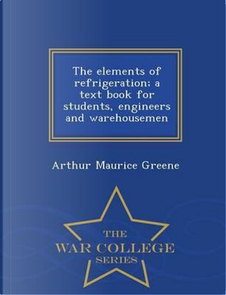 The Elements of Refrigeration; A Text Book for Students, Engineers and Warehousemen - War College Series by Arthur Maurice Greene