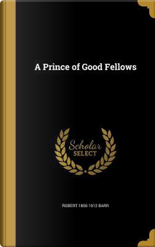 PRINCE OF GOOD FELLOWS by Robert 1850-1912 Barr