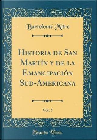Historia de San Martín y de la Emancipación Sud-Americana, Vol. 5 (Classic Reprint) by Bartolomé Mitre